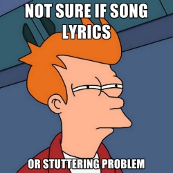 not-sure-if-song-lyrics-or-stuttering-problem