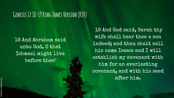 18 And Abraham said unto God, O that Ishmael might live before thee! 19 And God said, Sarah thy wife shall bear thee a son indeed; and thou shalt call his name Isaac- and I will establish my covenant with him for an